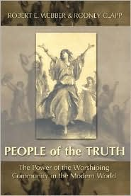 The People of the Truth: The Power of the Worshipping Community in the Modern World - Robert E. Webber, Rodney Clapp