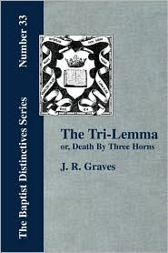 The Tri-Lemma, Or Death By Three Horns - J. R. Graves
