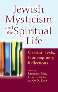 Jewish Mysticism and the Spiritual Life: Classical Texts, Contemporary Reflections Lawrence Fine Editor