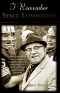 I Remember Vince Lombardi: Personal Memories of and Testimonials to Football's First Super Bowl Championship Coach, as Told by the People and Pla