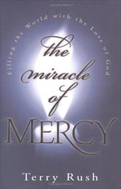 The Miracle of Mercy: Filling the World with the Love of God - Rush, Terry