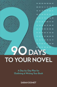 90 Days To Your Novel: A Day-by-Day Plan for Outlining & Writing Your Book Sarah Domet Author
