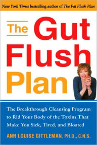 The Gut Flush Plan: The Breakthrough Cleansing Program to Rid Your Body of the Toxins That Make You Sick, Tired, and Bloated - Ann Louise Gittleman
