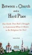Between a Church and a Hard Place: One Faith-Free Dad's Struggle to Understand What It Means to Be Religious (or Not)