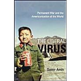 The Liberal Virus : Permanent War And The Americanization Of The World - Samir Amin