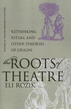 The Roots of Theatre: Rethinking Ritual and Other Theories of Origin - Rozik, Eli