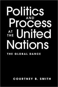 Politics and Process at the United Nations: The Global Dance - Courtney B. Smith
