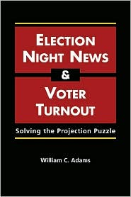 Election Night News and Voter Turnout: Solving the Projection Puzzle - William C. Adams