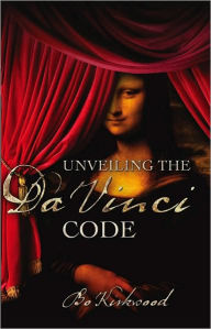 Unveiling the Da Vinci Code: The Mystery of the Da Vinci Code Revealed, a Christian Perspective - Bo Kirkwood