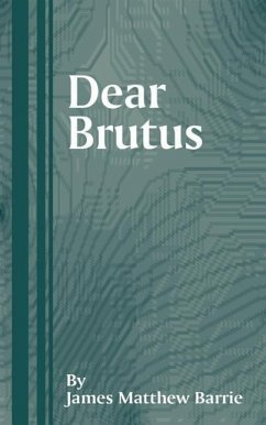 Dear Brutus: A Comedy in Three Acts - Barrie, James Matthew