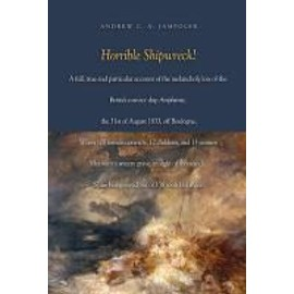 Horrible Shipwreck!: A Full, True and Particular Account of the Melancholy Loss of the British Convict Ship Amphitrite, the 31st August 183 - Andrew C. A. Jampoler