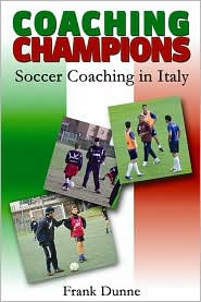 Coaching Champions: Soccer Coaching in Italy - Frank Dunne