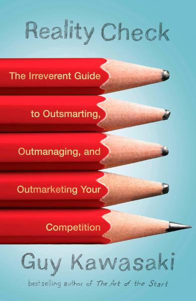 Reality Check: The Irreverent Guide to Outsmarting, Outmanaging, and Outmarketing Your Competit Ion - Guy Kawasaki