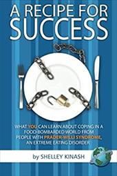 A Recipe for Success: What You Can Learn about Coping in a Food-Bombarded World from People with Prader-Willi Syndrome, an Extreme - Kinash, Shelley