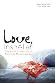 Love, InshAllah: The Secret Love Lives of American Muslim Women - Nura Maznavi (Editor), Ayesha Mattu (Editor)