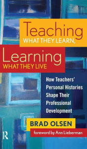 Teaching What They Learn, Learning What They Live: How Teachers' Personal Histories Shape Their Professional Development - Brad Olsen
