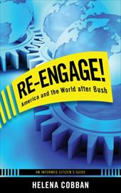 Re-Engage!: America and the World After Bush; An Informed Citizen's Guide - Cobban, Helena