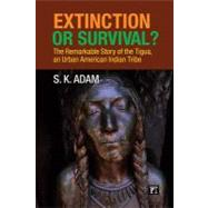 Extinction or Survival?: The Remarkable Story of the Tigua, an Urban American Indian Tribe - Adam, S. K.