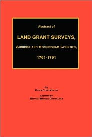 Abstract Of Land Grant Surveys, Augusta & Rockingham Counties, 1761-1791 - Peter Cline Kaylor, George Warren Chappelear
