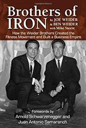Brothers of Iron: How the Weider Brothers Created the Fitness Movement and Built a Business Empire - Weider, Joe / Weider, Ben / Steere, Mike