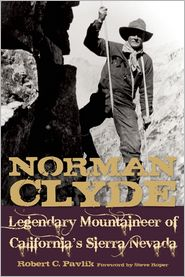 Norman Clyde: Legendary Mountaineer of California's Sierra Nevada - Robert C. Pavlik