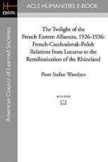 The Twilight of the French Eastern Alliances, 1926-1936 - Piotr Stefan Wandycz