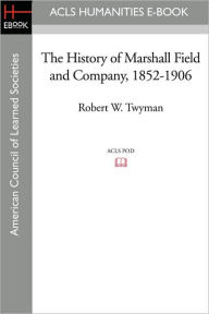 The History of Marshall Field and Company, 1852-1906 - Robert W. Twyman