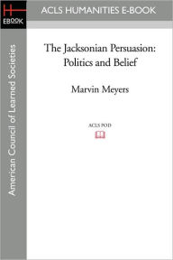 The Jacksonian Persuasion: Politics and Belief - Marvin Meyers