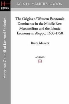 The Origins of Western Economic Dominance in the Middle East: Mercantilism and the Islamic Economy in Aleppo, 1600-1750 - Masters, Bruce