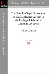 The Growth of Papal Government in the Middle Ages: A Study in the Ideological Relation of Clerical to Lay Power - Walter Ullmann