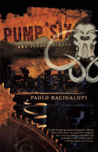 Pump Six and Other Stories Paolo Bacigalupi Author