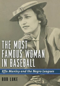 The Most Famous Woman in Baseball: Effa Manley and the Negro Leagues Bob Luke Author