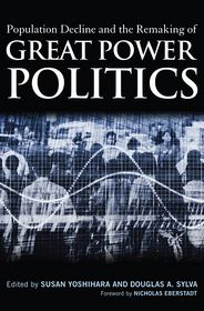 Population Decline and the Remaking of Great Power Politics - Susan Yoshihara, Douglas A. Sylva (Editor), Foreword by Nicholas Eberstadt