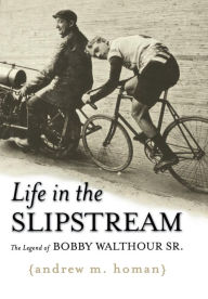 Life in the Slipstream: The Legend of Bobby Walthour Sr. Andrew M. Homan Author