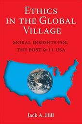 Ethics in the Global Village: Moral Insights for the Post 9-11 USA - Hill, Jack A.