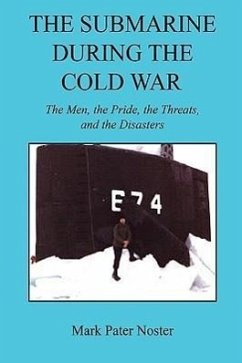 The Submarine During the Cold War - The Men, the Pride, the Threats, and the Disasters - Noster, Mark Pater