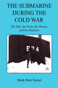 The Submarine During the Cold War: The Men, the Pride, the Threats, and the Disasters - Mark Pater Noster