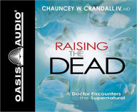 Raising the Dead: A Doctor Encounters the Miraculous - Chauncey W. Crandall IV