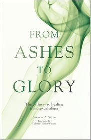 From Ashes to Glory: The Pathway to Healing from Sexual Abuse - Barbara A. Smith, Foreword by Delores Winans