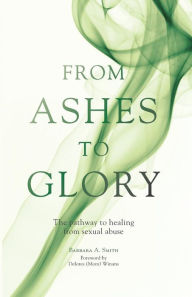 From Ashes to Glory: The Pathway to Healing from Sexual Abuse - Barbara A. Smith