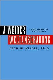 A Weider Weltanschauung: A Wider Perspective of Psychology - Arthur Ph. D. Weider