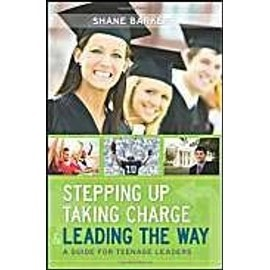 Stepping Up, Taking Charge & Leading the Way: A Guide for Teenage Leaders - Shane R. Barker