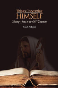 Things Concerning Himself: Seeing Jesus in the Old Testament - John T Anderson