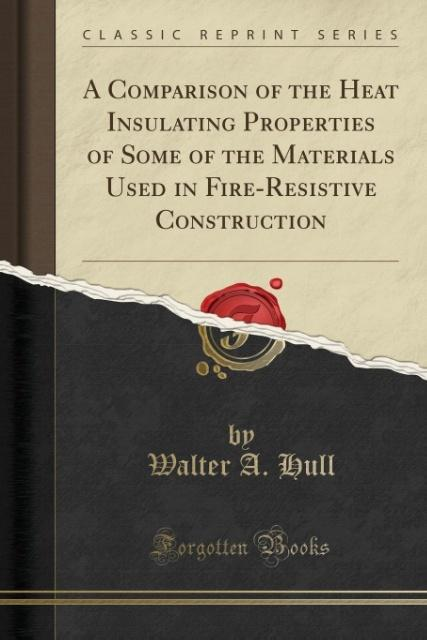 A Comparison of the Heat Insulating Properties of Some of the Materials Used in Fire-Resistive Construction (Classic Reprint) als Taschenbuch von ...