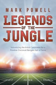 Legends of the Jungle: Introducing the Initial Candidates for a Possible Cincinnati Bengals Hall of Fame - Mark Powell