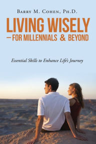 Living Wisely - For Millennials & Beyond: Essential Skills for Life's Journey Ph. D. Barry M. Cohen Author