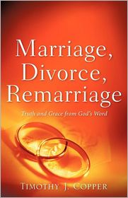 Marriage, Divorce, Remarriage - Timothy J Copper