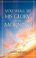 You Shall See His Glory in the Morning!