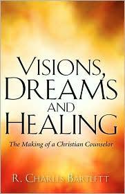 Visions, Dreams And Healing - R. Charles Bartlett