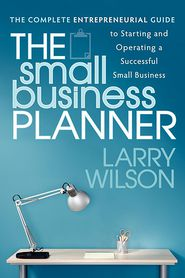 The Small Business Planner: The Complete Entrepreneurial Guide to Starting and Operating a Successful Small Business - Larry Wilson